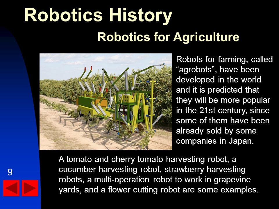 Robotics History Robotics for Agriculture A tomato and cherry tomato harvesting robot, a cucumber harvesting robot, strawberry harvesting robots, a multi-operation robot to work in grapevine yards, and a flower cutting robot are some examples.