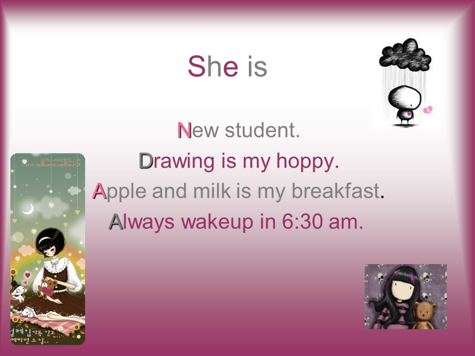 She is N New student. D Drawing is my hoppy. A Apple and milk is my breakfast.