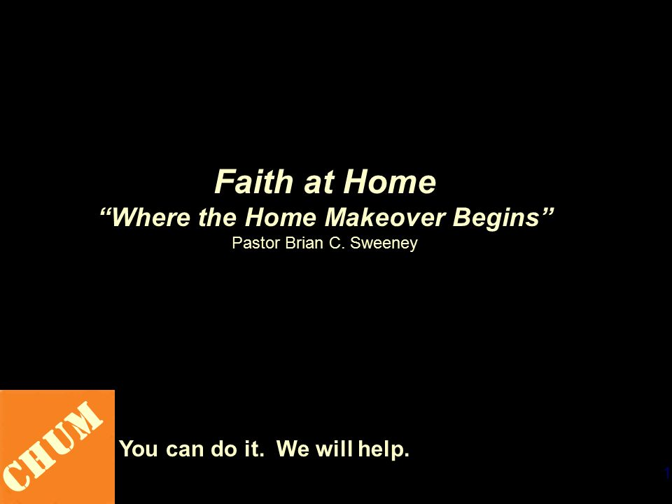 1 CHUM You can do it. We will help. Faith at Home Where the Home Makeover Begins Pastor Brian C.