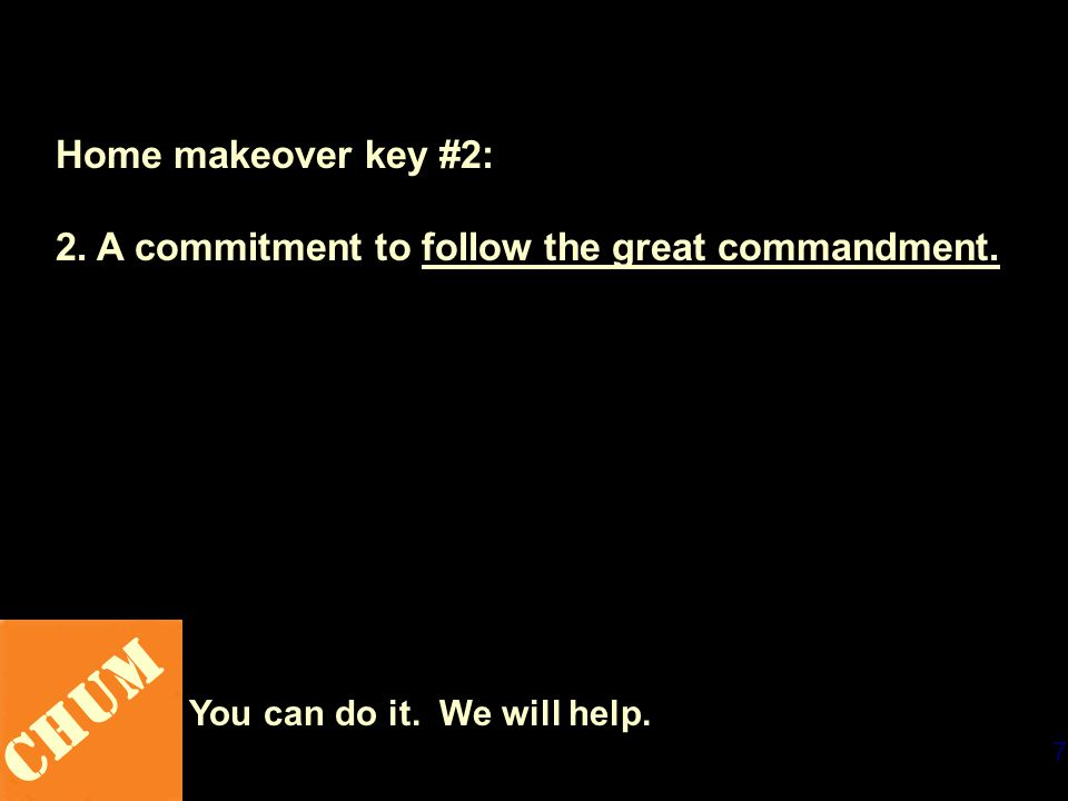 7 CHUM You can do it. We will help. Home makeover key #2: 2. A commitment to follow the great commandment.