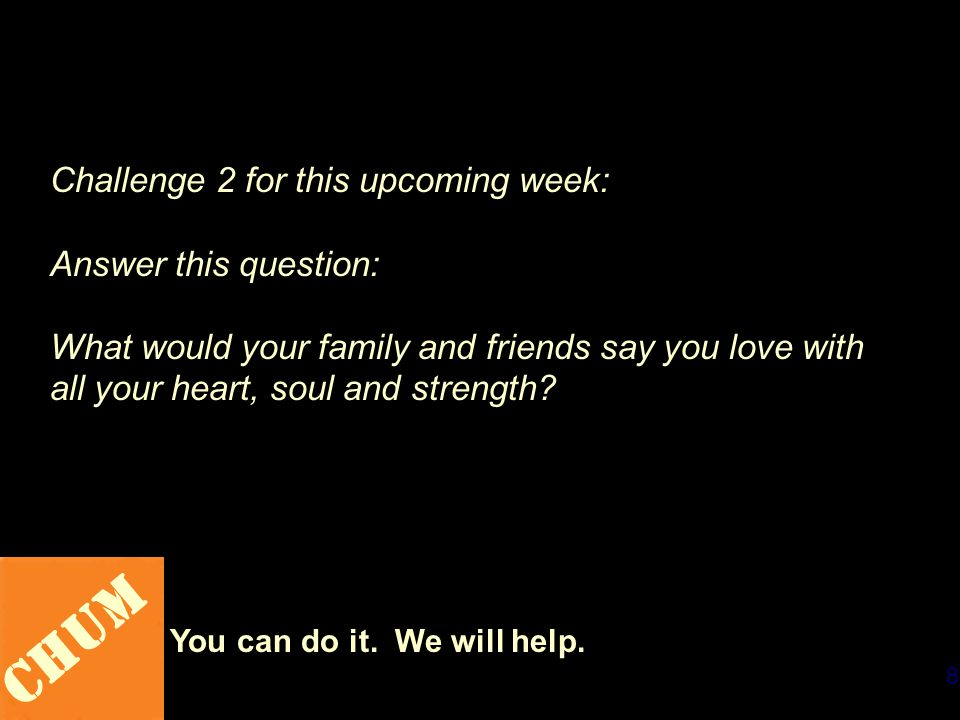 8 CHUM You can do it. We will help. Challenge 2 for this upcoming week: Answer this question: What would your family and friends say you love with all