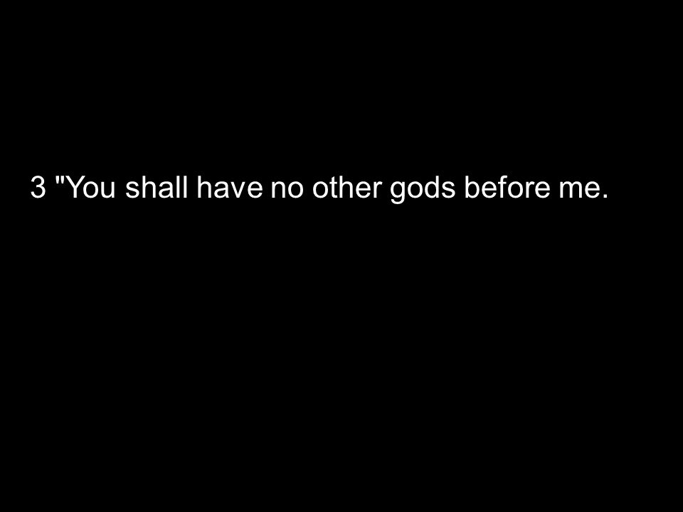 3 You shall have no other gods before me.