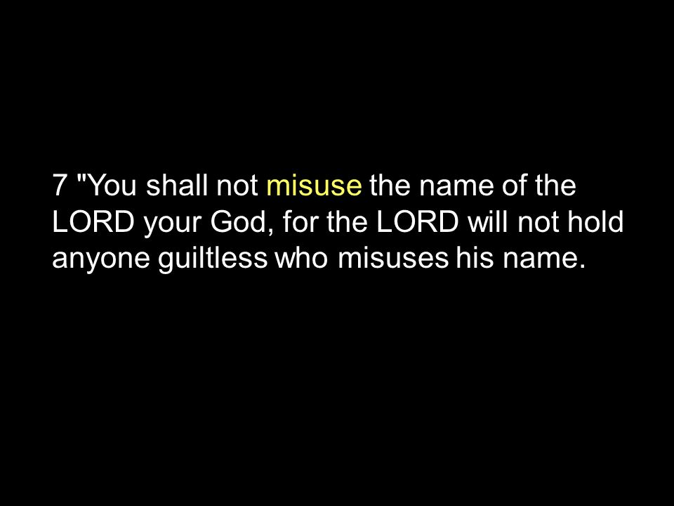 7 You shall not misuse the name of the LORD your God, for the LORD will not hold anyone guiltless who misuses his name.