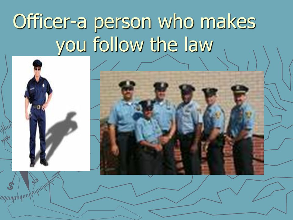 Officer-a person who makes you follow the law