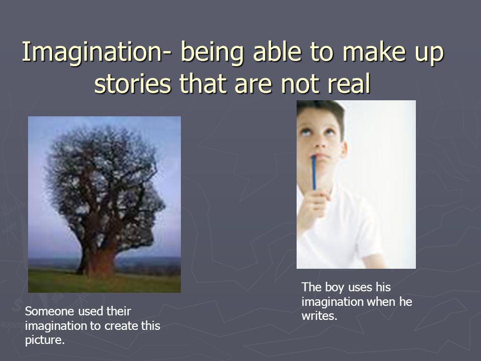 Imagination- being able to make up stories that are not real The boy uses his imagination when he writes.