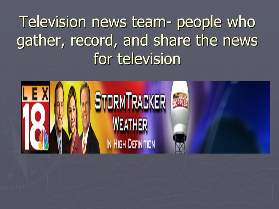 Television news team- people who gather, record, and share the news for television