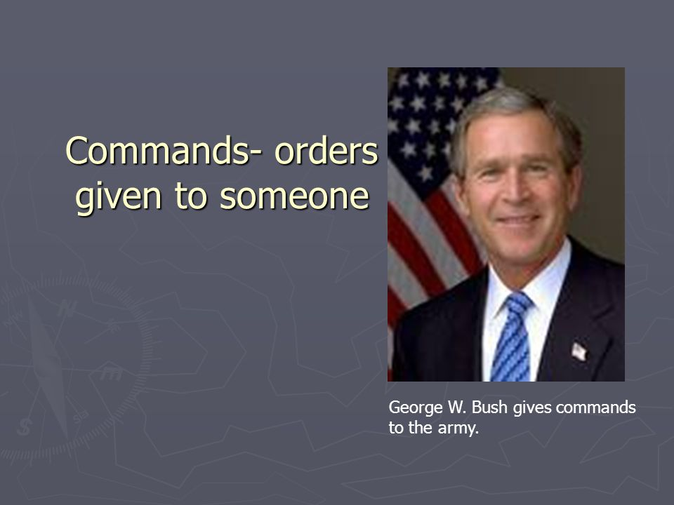 Commands- orders given to someone George W. Bush gives commands to the army.