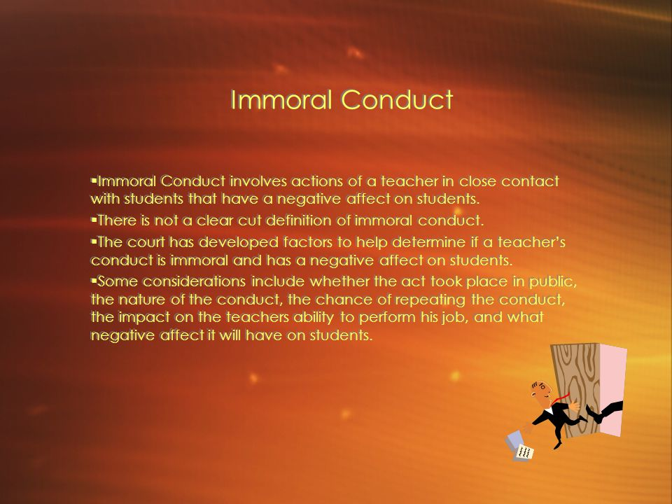 Immoral Conduct  Immoral Conduct involves actions of a teacher in close contact with students that have a negative affect on students.