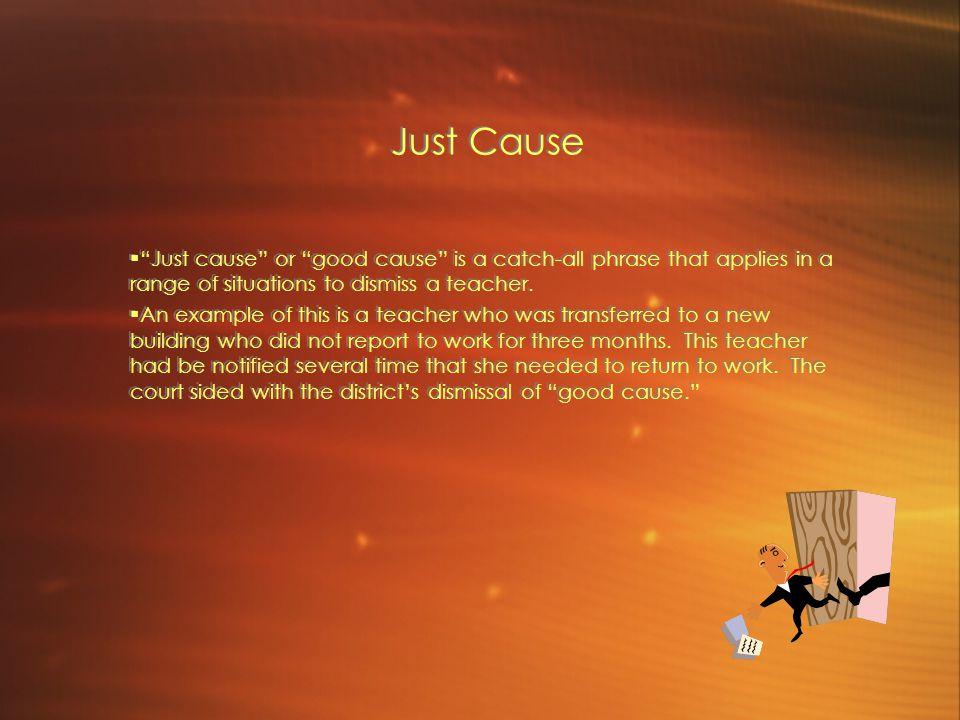 Just Cause  Just cause or good cause is a catch-all phrase that applies in a range of situations to dismiss a teacher.