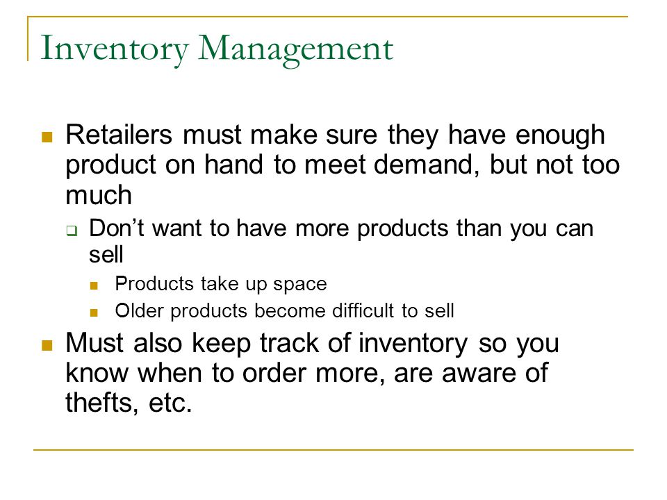 Inventory Management Retailers must make sure they have enough product on hand to meet demand, but not too much  Don't want to have more products than you can sell Products take up space Older products become difficult to sell Must also keep track of inventory so you know when to order more, are aware of thefts, etc.