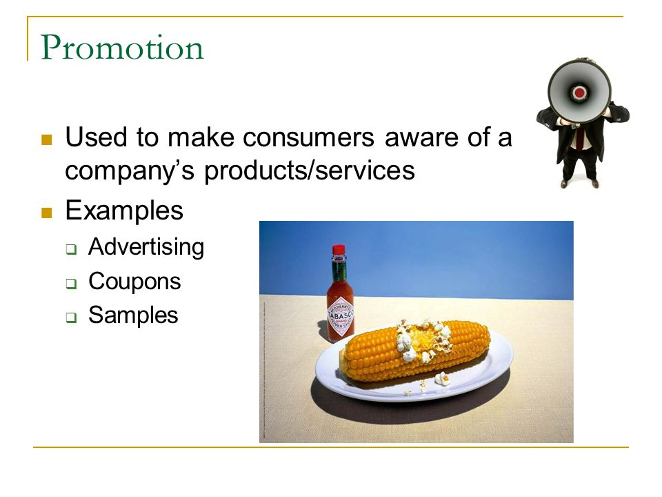 Promotion Used to make consumers aware of a company's products/services Examples  Advertising  Coupons  Samples