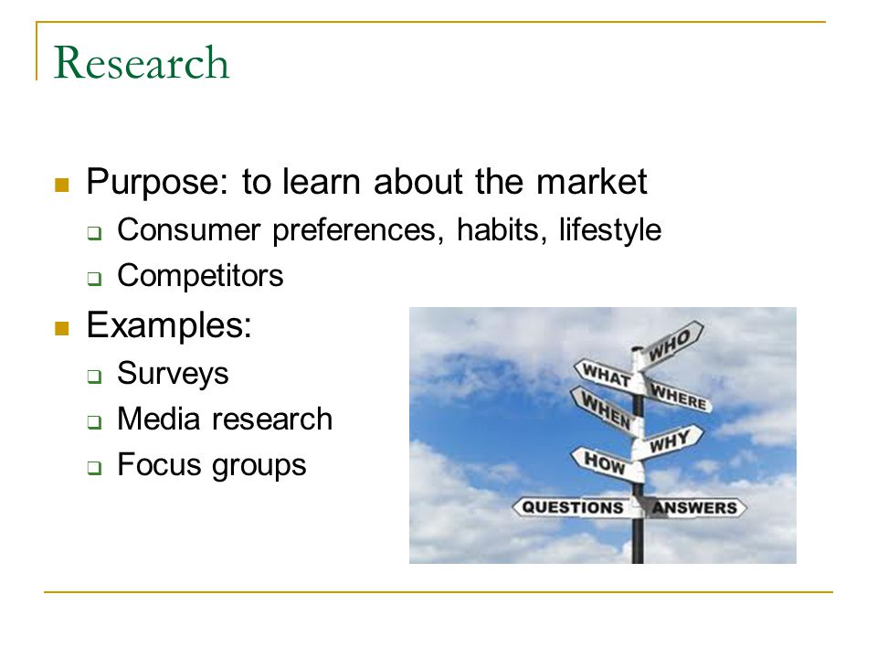 Research Purpose: to learn about the market  Consumer preferences, habits, lifestyle  Competitors Examples:  Surveys  Media research  Focus groups