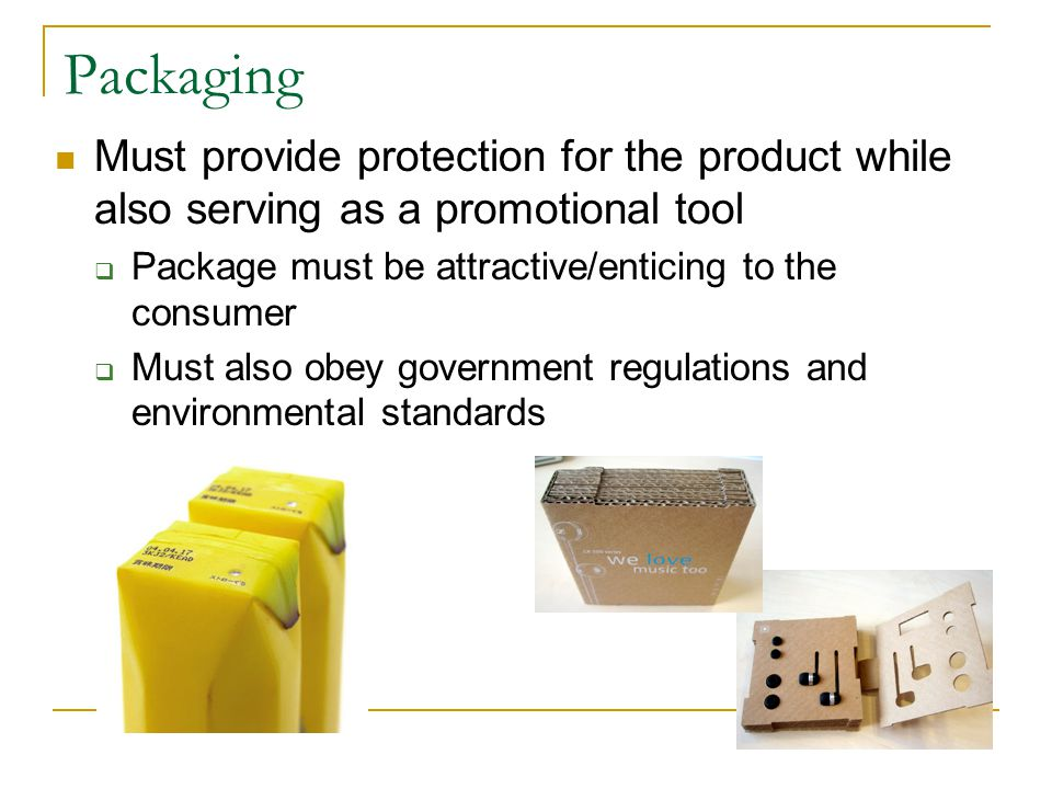 Packaging Must provide protection for the product while also serving as a promotional tool  Package must be attractive/enticing to the consumer  Must also obey government regulations and environmental standards