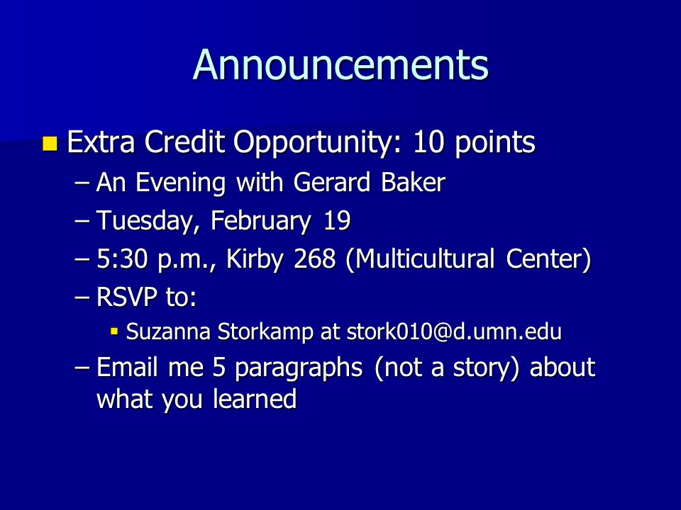 Announcements Extra Credit Opportunity: 10 points Extra Credit Opportunity: 10 points –An Evening with Gerard Baker –Tuesday, February 19 –5:30 p.m., Kirby 268 (Multicultural Center) –RSVP to:  Suzanna Storkamp at stork010@d.umn.edu –Email me 5 paragraphs (not a story) about what you learned