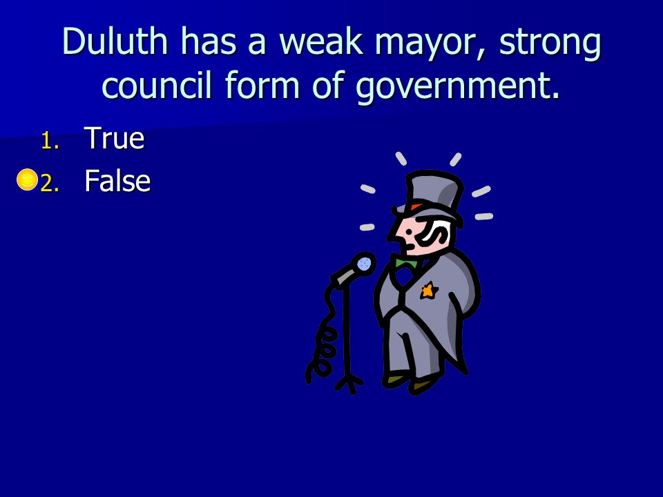 Duluth has a weak mayor, strong council form of government. 1. True 2. False