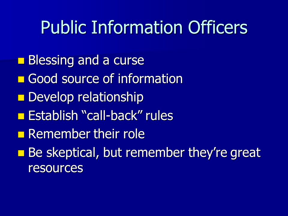 Public Information Officers Blessing and a curse Blessing and a curse Good source of information Good source of information Develop relationship Develop relationship Establish call-back rules Establish call-back rules Remember their role Remember their role Be skeptical, but remember they're great resources Be skeptical, but remember they're great resources