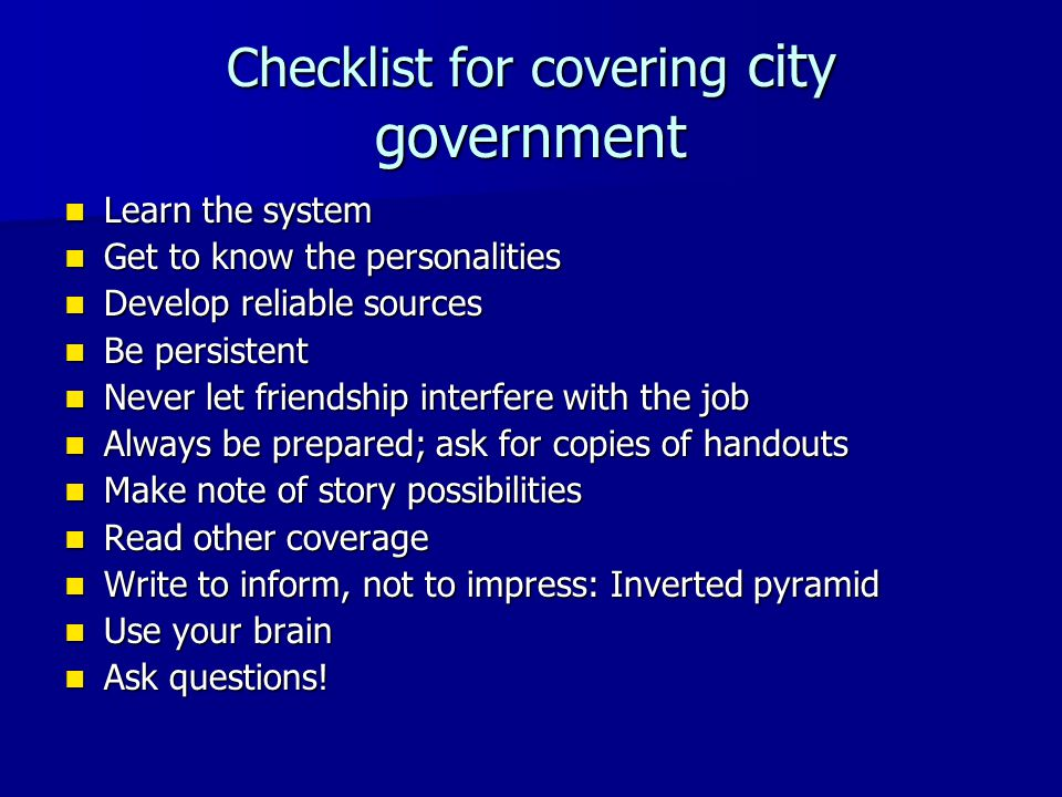 Checklist for covering city government Learn the system Learn the system Get to know the personalities Get to know the personalities Develop reliable sources Develop reliable sources Be persistent Be persistent Never let friendship interfere with the job Never let friendship interfere with the job Always be prepared; ask for copies of handouts Always be prepared; ask for copies of handouts Make note of story possibilities Make note of story possibilities Read other coverage Read other coverage Write to inform, not to impress: Inverted pyramid Write to inform, not to impress: Inverted pyramid Use your brain Use your brain Ask questions.