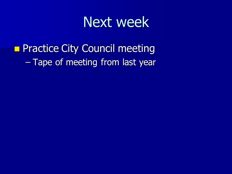 Next week Practice City Council meeting Practice City Council meeting –Tape of meeting from last year
