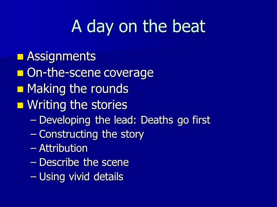 A day on the beat Assignments Assignments On-the-scene coverage On-the-scene coverage Making the rounds Making the rounds Writing the stories Writing the stories –Developing the lead: Deaths go first –Constructing the story –Attribution –Describe the scene –Using vivid details