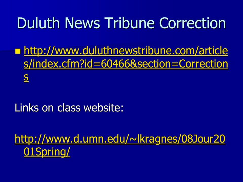 Duluth News Tribune Correction http://www.duluthnewstribune.com/article s/index.cfm id=60466&section=Correction s http://www.duluthnewstribune.com/article s/index.cfm id=60466&section=Correction s http://www.duluthnewstribune.com/article s/index.cfm id=60466&section=Correction s http://www.duluthnewstribune.com/article s/index.cfm id=60466&section=Correction s Links on class website: http://www.d.umn.edu/~lkragnes/08Jour20 01Spring/ http://www.d.umn.edu/~lkragnes/08Jour20 01Spring/