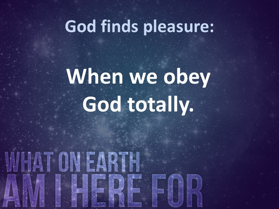 God finds pleasure: When we obey God totally.