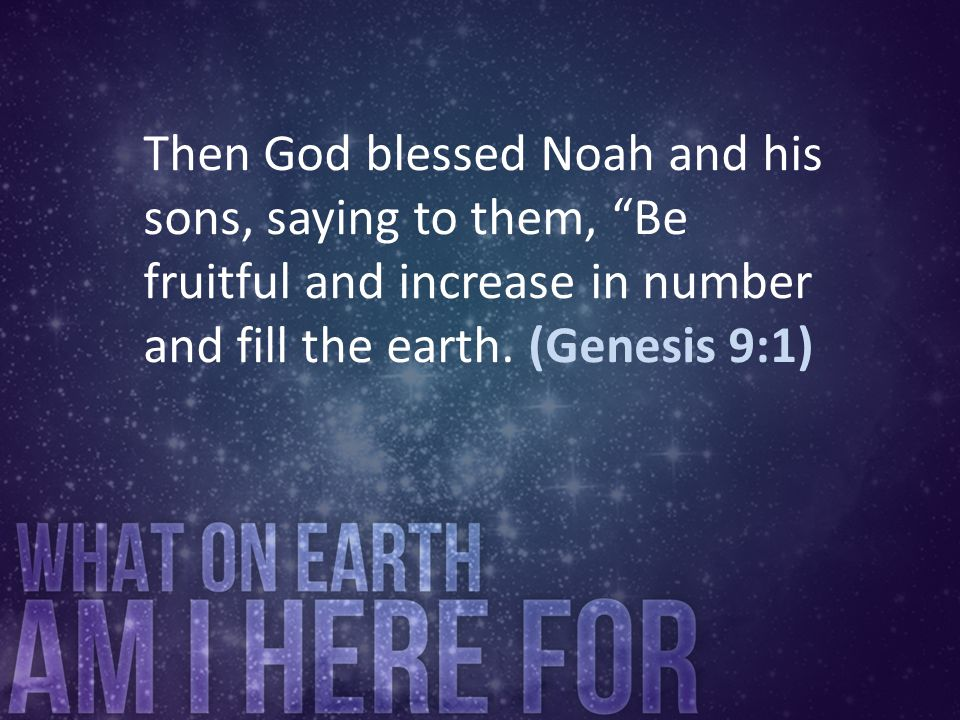 "Then God blessed Noah and his sons, saying to them, ""Be fruitful and increase in number and fill the earth. (Genesis 9:1)"