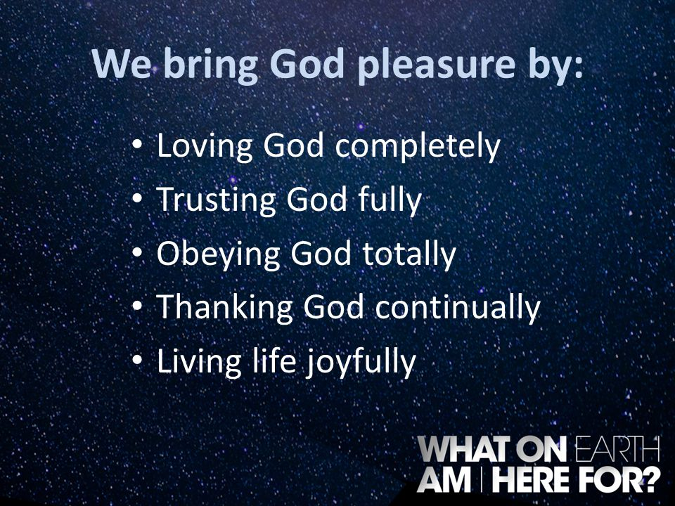 We bring God pleasure by: Loving God completely Trusting God fully Obeying God totally Thanking God continually Living life joyfully