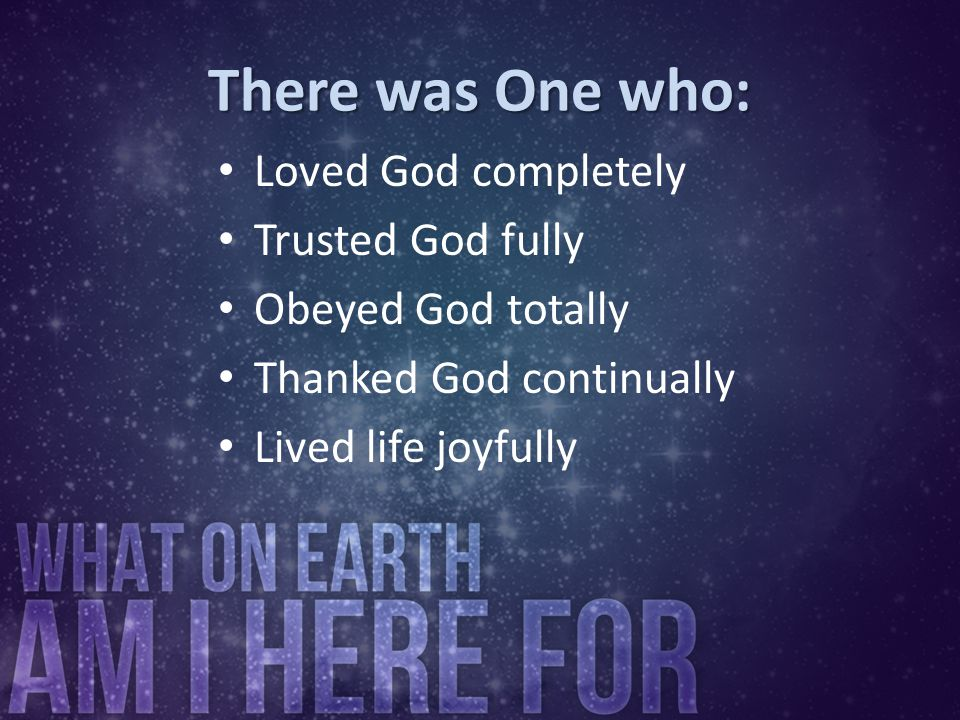 There was One who: Loved God completely Trusted God fully Obeyed God totally Thanked God continually Lived life joyfully