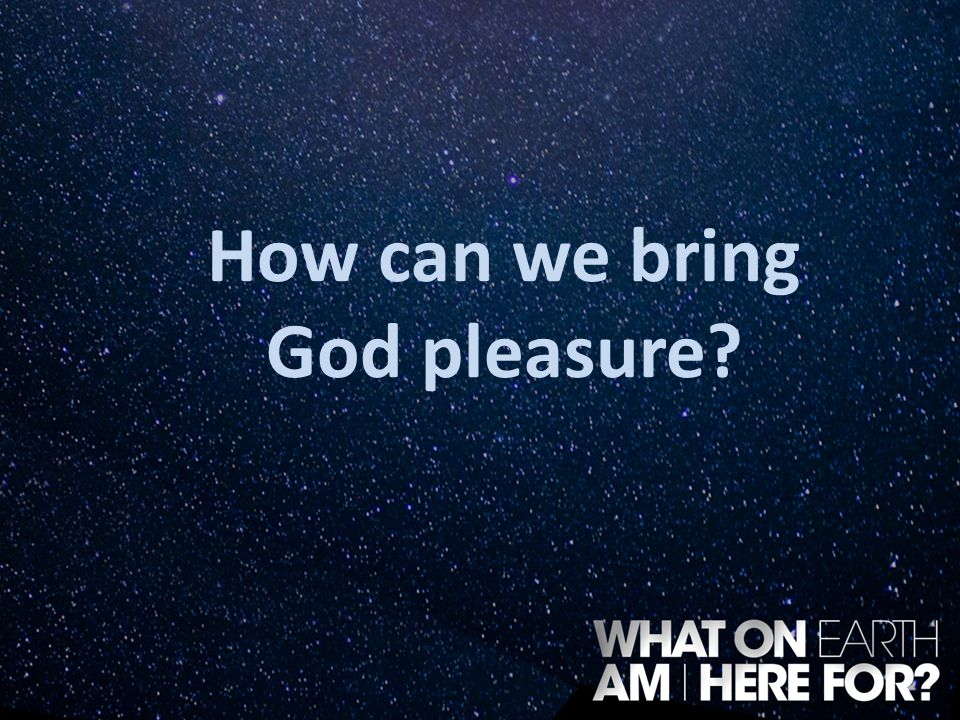 How can we bring God pleasure?