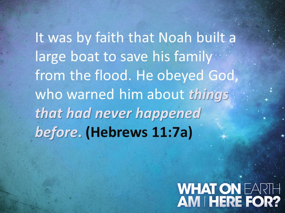 things that had never happened before. It was by faith that Noah built a large boat to save his family from the flood. He obeyed God, who warned him a
