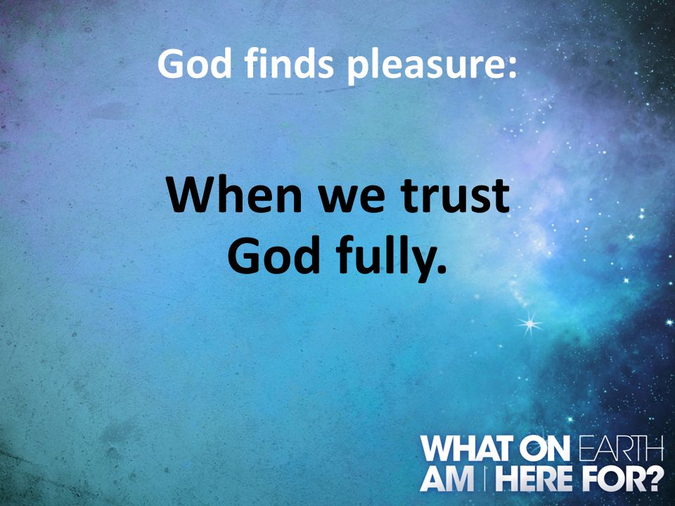 God finds pleasure: When we trust God fully.
