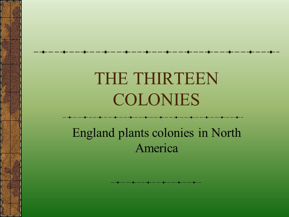 THE THIRTEEN COLONIES England plants colonies in North America