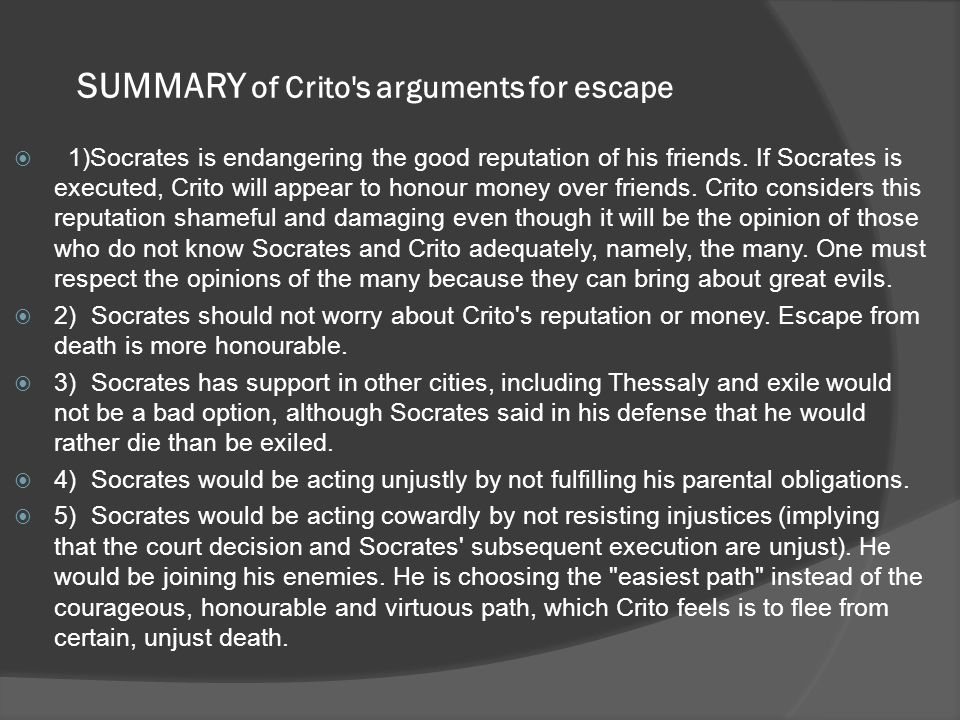 SUMMARY of Crito s arguments for escape  1)Socrates is endangering the good reputation of his friends.