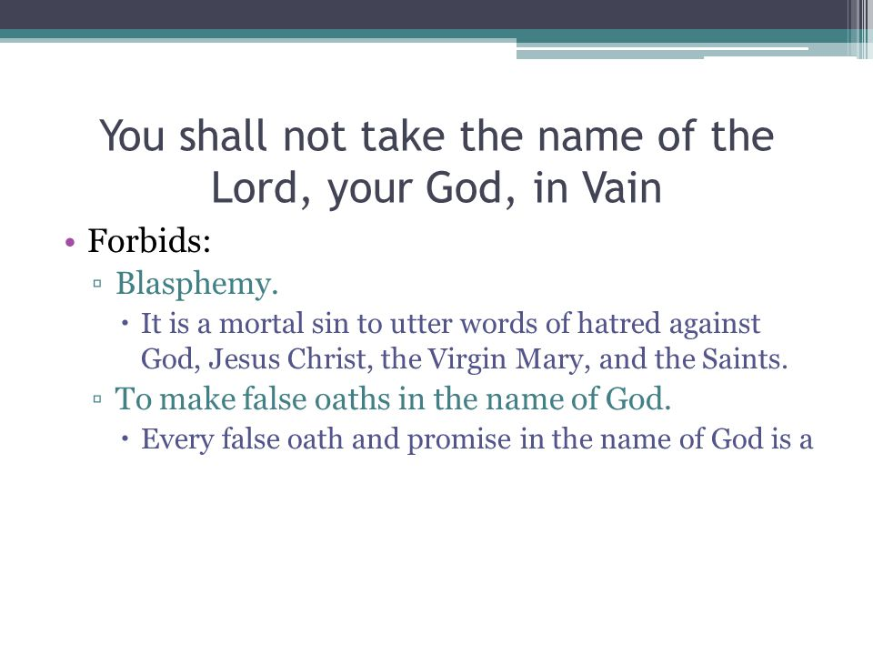 You shall not take the name of the Lord, your God, in Vain Forbids: ▫Blasphemy.