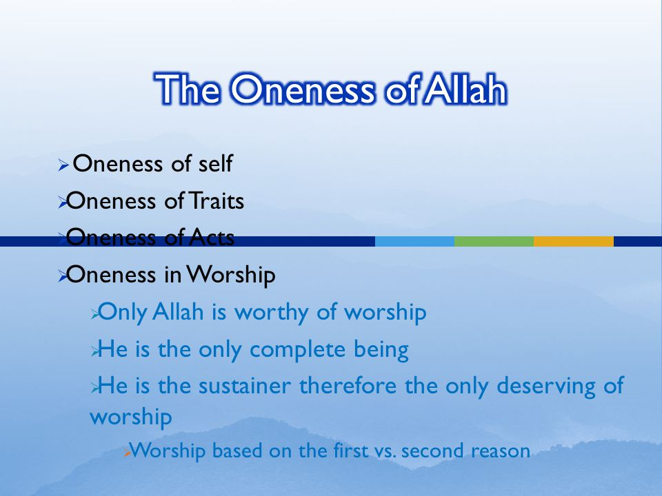  Oneness of self  Oneness of Traits  Oneness of Acts  Oneness in Worship  Only Allah is worthy of worship  He is the only complete being  He is the sustainer therefore the only deserving of worship  Worship based on the first vs.