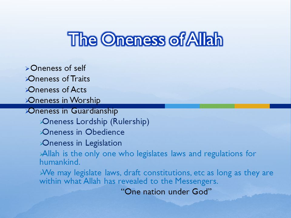  Oneness of self  Oneness of Traits  Oneness of Acts  Oneness in Worship  Oneness in Guardianship  Oneness Lordship (Rulership)  Oneness in Obedience  Oneness in Legislation  Allah is the only one who legislates laws and regulations for humankind.