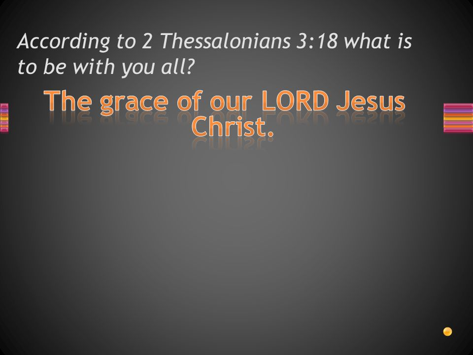 According to 2 Thessalonians 3:18 what is to be with you all?