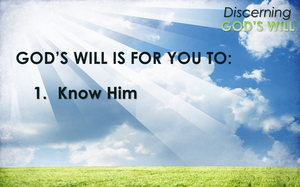 Discerning GOD'S WILL IS FOR YOU TO: 1.Know Him