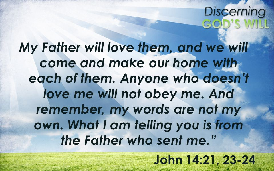 Discerning My Father will love them, and we will come and make our home with each of them. Anyone who doesn't love me will not obey me. And remember,