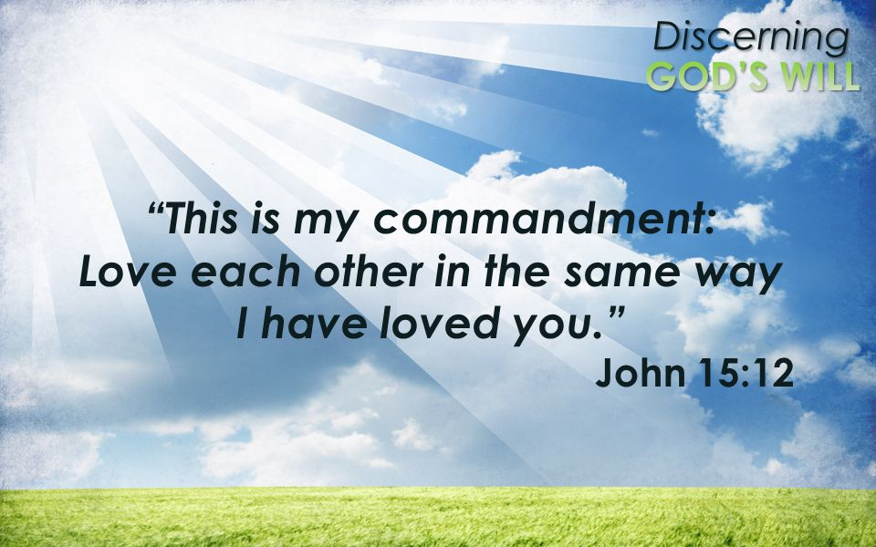 "Discerning ""This is my commandment: Love each other in the same way I have loved you."" John 15:12"
