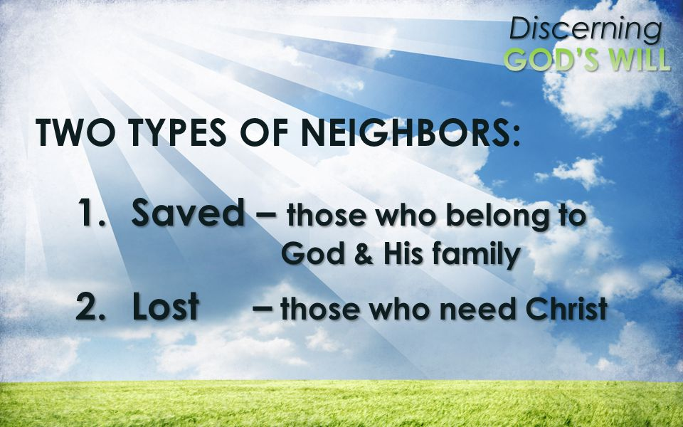 Discerning TWO TYPES OF NEIGHBORS: 1.Saved – those who belong to God & His family 2.Lost – those who need Christ