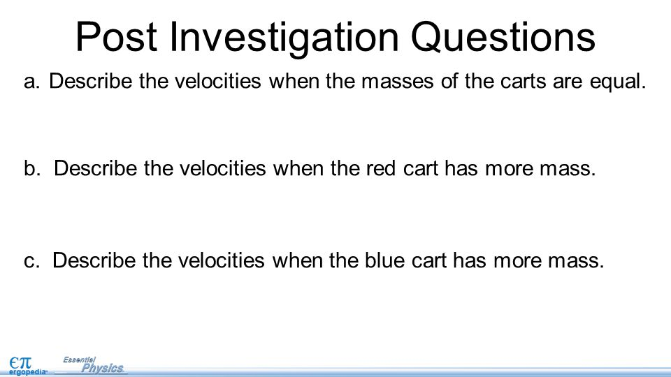Post Investigation Questions a.Describe the velocities when the masses of the carts are equal. b. Describe the velocities when the red cart has more m