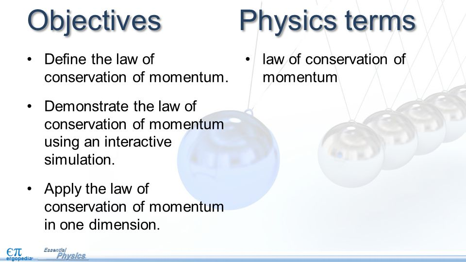 Objectives Define the law of conservation of momentum. Demonstrate the law of conservation of momentum using an interactive simulation. Apply the law