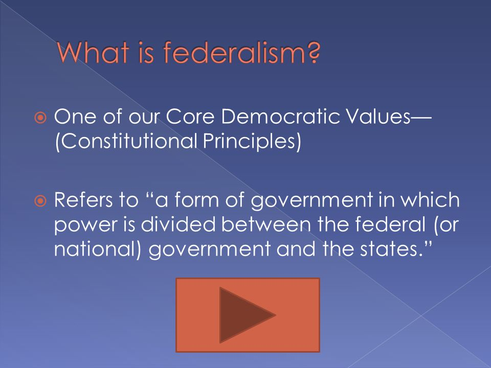  One of our Core Democratic Values— (Constitutional Principles)  Refers to a form of government in which power is divided between the federal (or national) government and the states.
