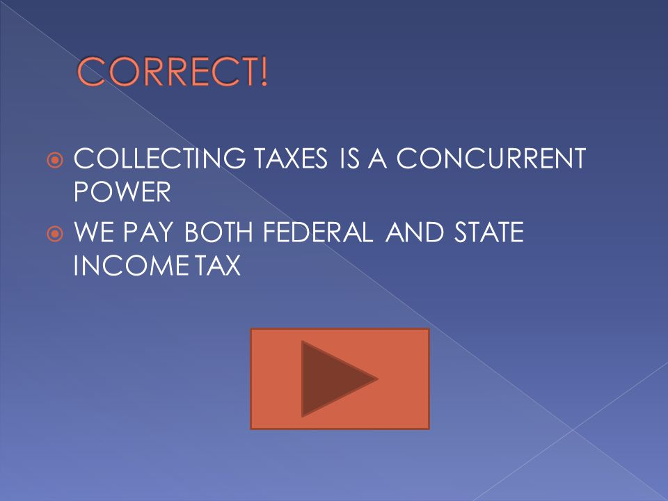  COLLECTING TAXES IS A CONCURRENT POWER  WE PAY BOTH FEDERAL AND STATE INCOME TAX
