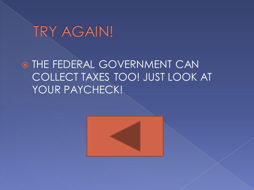  THE FEDERAL GOVERNMENT CAN COLLECT TAXES TOO! JUST LOOK AT YOUR PAYCHECK!