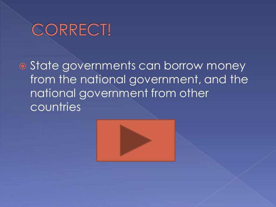  State governments can borrow money from the national government, and the national government from other countries