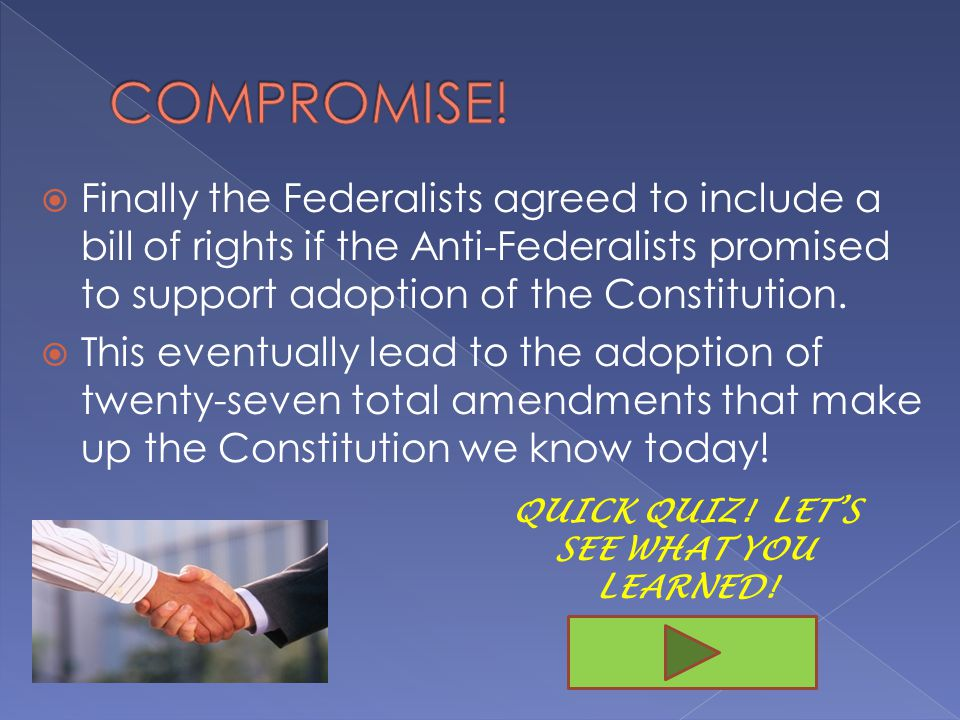  Finally the Federalists agreed to include a bill of rights if the Anti-Federalists promised to support adoption of the Constitution.
