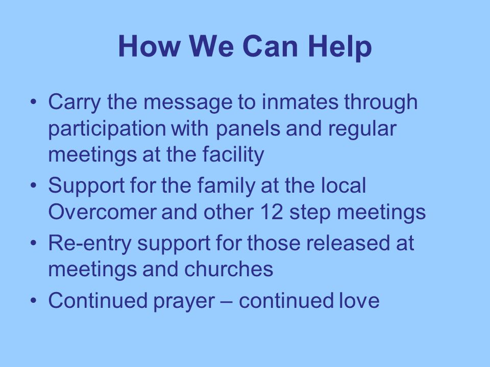 How We Can Help Carry the message to inmates through participation with panels and regular meetings at the facility Support for the family at the local Overcomer and other 12 step meetings Re-entry support for those released at meetings and churches Continued prayer – continued love