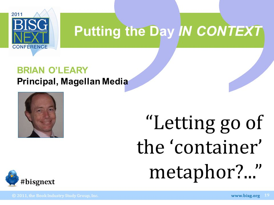 """Putting the Day IN CONTEXT © 2011, the Book Industry Study Group, Inc. www.bisg.org 19 BRIAN O'LEARY Principal, Magellan Media """"Letting go of the 'con"""